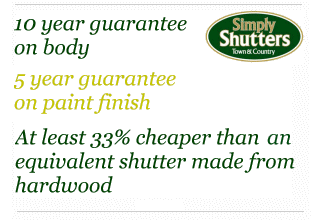 10 year guarantee on body - 5 year guarantee on paint finish - At least 33 percent cheaper than equivalent hardwood shutter